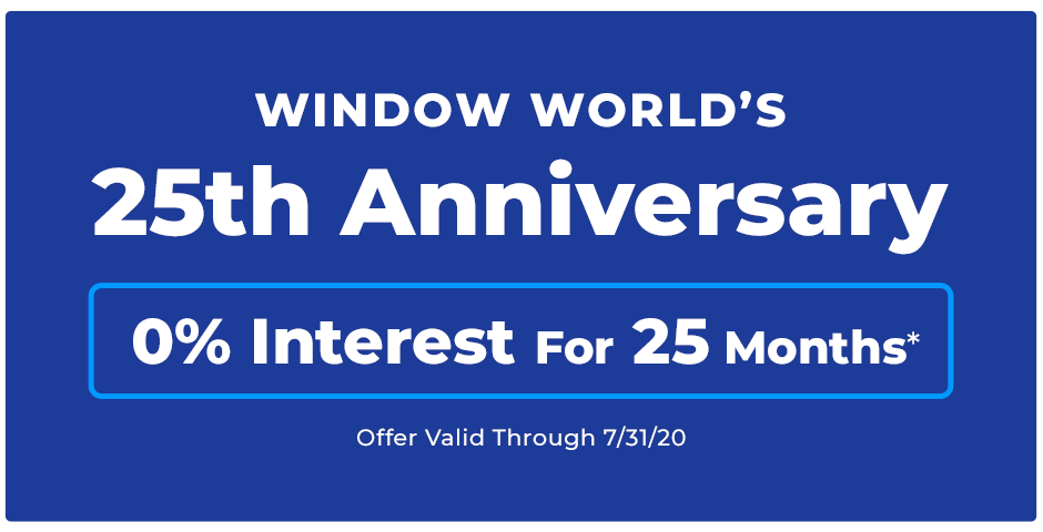 Window World's 25th Anniversary. 0% interest for 25 months*. *Offer valid through 7/31/20.